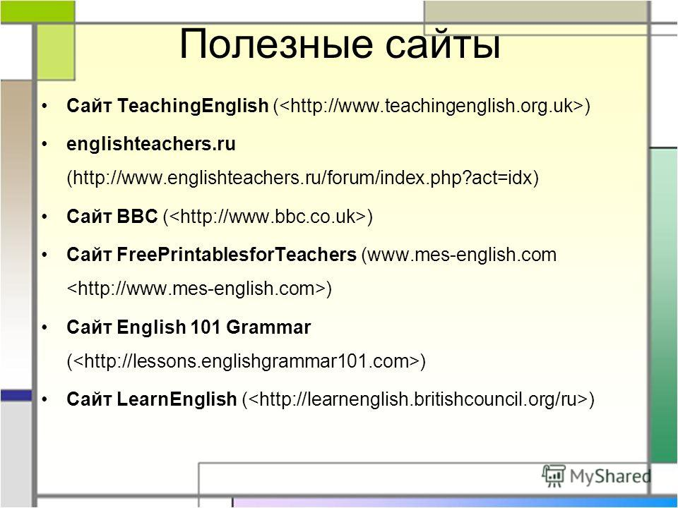 Полезные сайты Сайт TeachingEnglish ( ) englishteachers.ru (http://www.englishteachers.ru/forum/index.php?act=idx) Сайт BBC ( ) Сайт FreePrintablesforTeachers (www.mes-english.com ) Сайт English 101 Grammar ( ) Сайт LearnEnglish ( )
