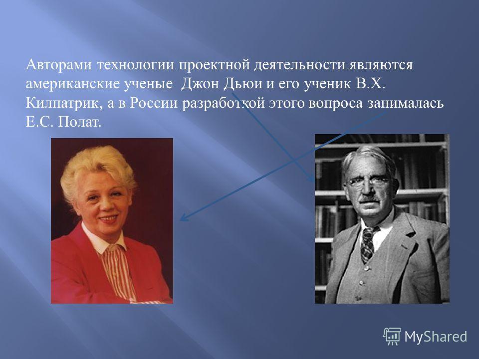 Авторами технологии проектной деятельности являются американские ученые Джон Дьюи и его ученик В. Х. Килпатрик, а в России разработкой этого вопроса занималась Е. С. Полат.