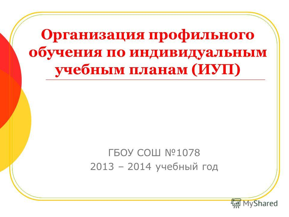 Организация профильного обучения по индивидуальным учебным планам (ИУП) ГБОУ СОШ 1078 2013 – 2014 учебный год