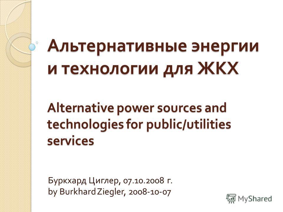 Альтернативные энергии и технологии для ЖКХ Alternative power sources and technologies for public/utilities services Буркхард Циглер, 07.10.2008 г. by Burkhard Ziegler, 2008-10-07