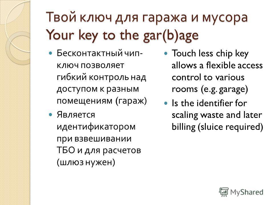 Твой ключ для гаража и мусора Your key to the gar(b)age Бесконтактный чип - ключ позволяет гибкий контроль над доступом к разным помещениям ( гараж ) Является идентификатором при взвешивании ТБО и для расчетов ( шлюз нужен ) Touch less chip key allow