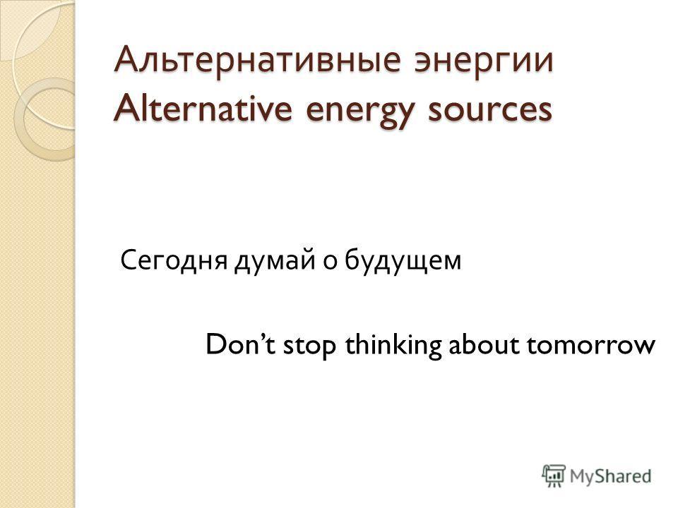 Альтернативные энергии Alternative energy sources Сегодня думай о будущем Dont stop thinking about tomorrow