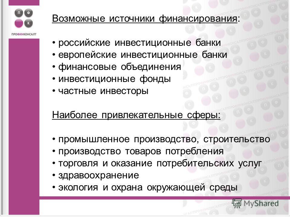 Возможные источники финансирования: российские инвестиционные банки европейские инвестиционные банки финансовые объединения инвестиционные фонды частные инвесторы Наиболее привлекательные сферы: промышленное производство, строительство производство т