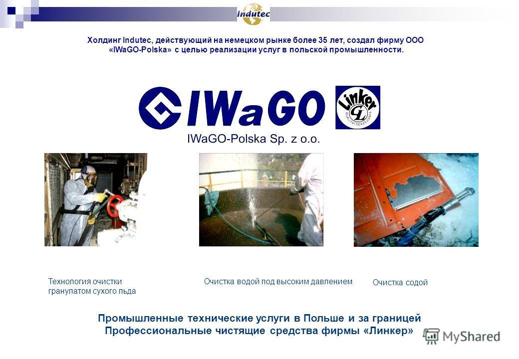 Промышленные технические услуги в Польше и за границей Профессиональные чистящие средства фирмы «Линкер» Холдинг Indutec, действующий на немецком рынке более 35 лет, создал фирму ООО «IWaGO-Polska» с целью реализации услуг в польской промышленности.