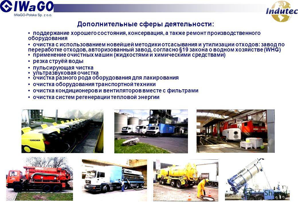 Дополнительные сферы деятельности: поддержание хорошего состояния, консервация, а также ремонт производственного оборудования очистка с использованием новейшей методики отсасывания и утилизации отходов: завод по переработке отходов, авторизованный за