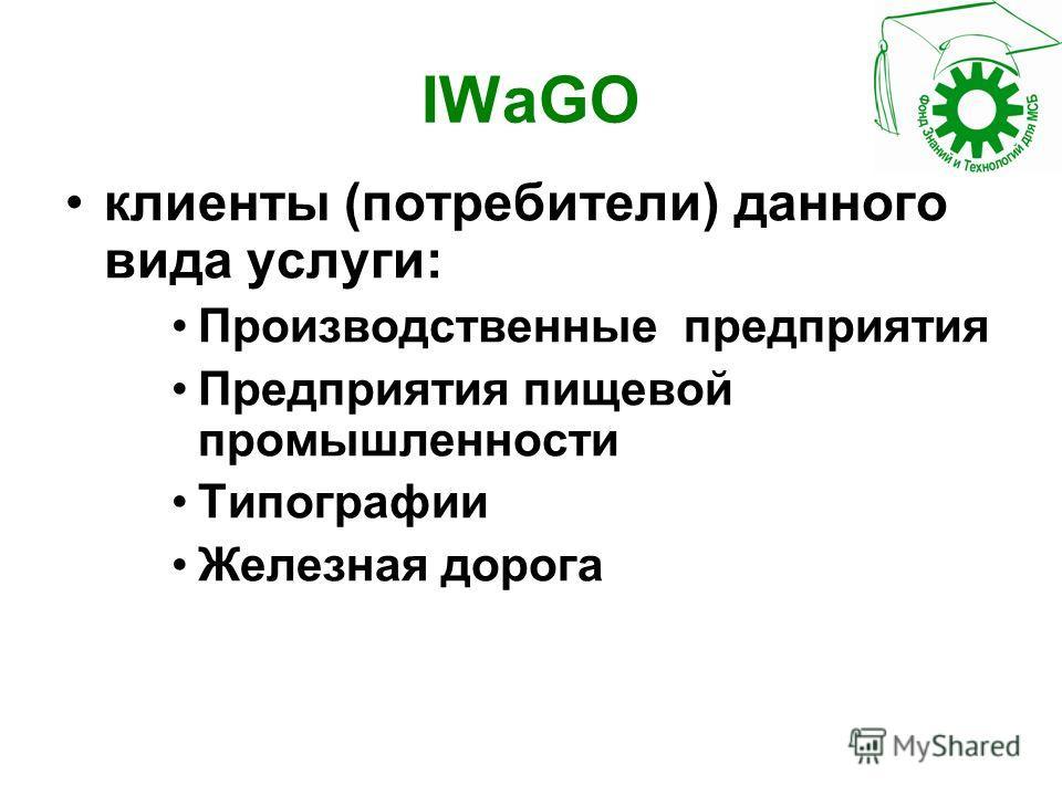 IWaGO клиенты (потребители) данного вида услуги: Производственные предприятия Предприятия пищевой промышленности Типографии Железная дорога
