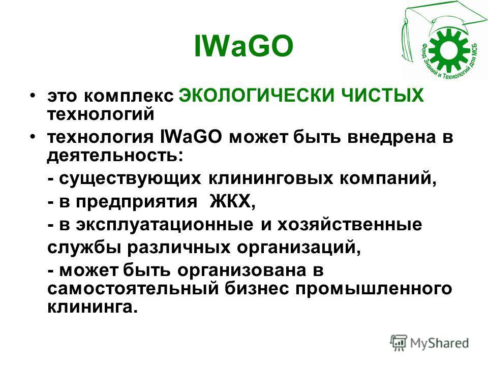 IWaGO это комплекс ЭКОЛОГИЧЕСКИ ЧИСТЫХ технологий технология IWaGO может быть внедрена в деятельность: - существующих клининговых компаний, - в предприятия ЖКХ, - в эксплуатационные и хозяйственные службы различных организаций, - может быть организов