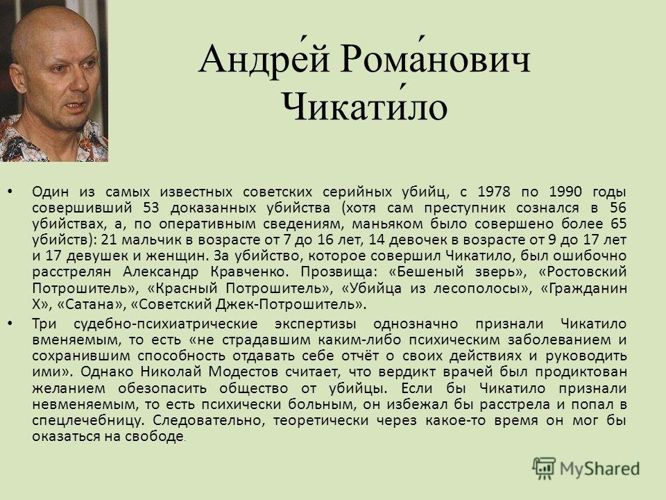 Андре́й Рома́нович Чикати́ло Один из самых известных советских серийных убийц, с 1978 по 1990 годы совершивший 53 доказанных убийства (хотя сам преступник сознался в 56 убийствах, а, по оперативным сведениям, маньяком было совершено более 65 убийств)