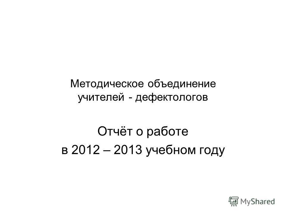 Методическое объединение учителей - дефектологов Отчёт о работе в 2012 – 2013 учебном году