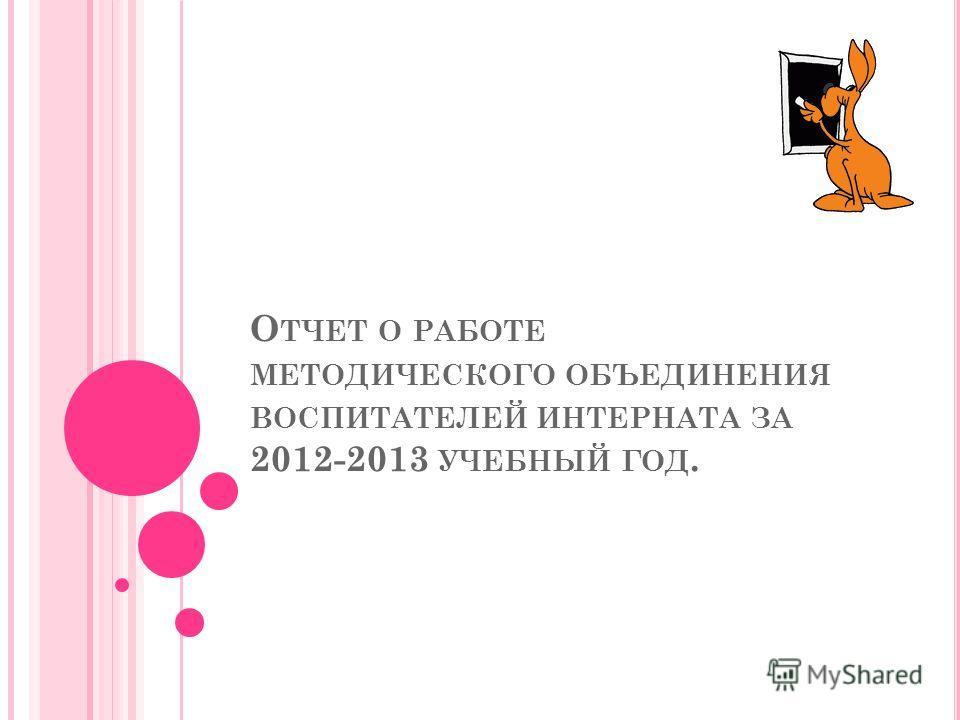 О ТЧЕТ О РАБОТЕ МЕТОДИЧЕСКОГО ОБЪЕДИНЕНИЯ ВОСПИТАТЕЛЕЙ ИНТЕРНАТА ЗА 2012-2013 УЧЕБНЫЙ ГОД.