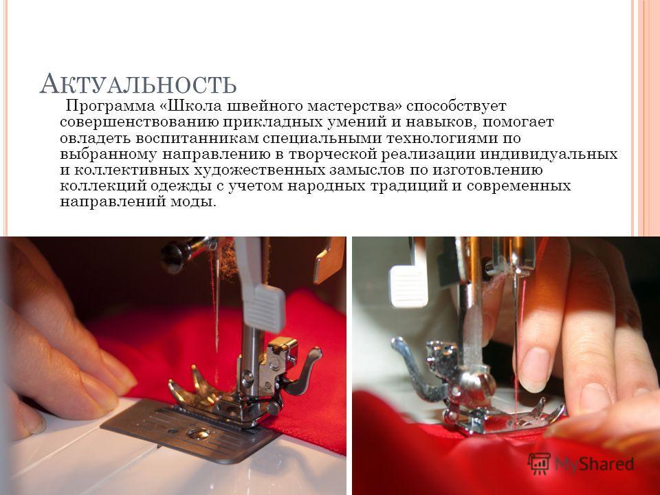 А КТУАЛЬНОСТЬ Программа «Школа швейного мастерства» способствует совершенствованию прикладных умений и навыков, помогает овладеть воспитанникам специальными технологиями по выбранному направлению в творческой реализации индивидуальных и коллективных