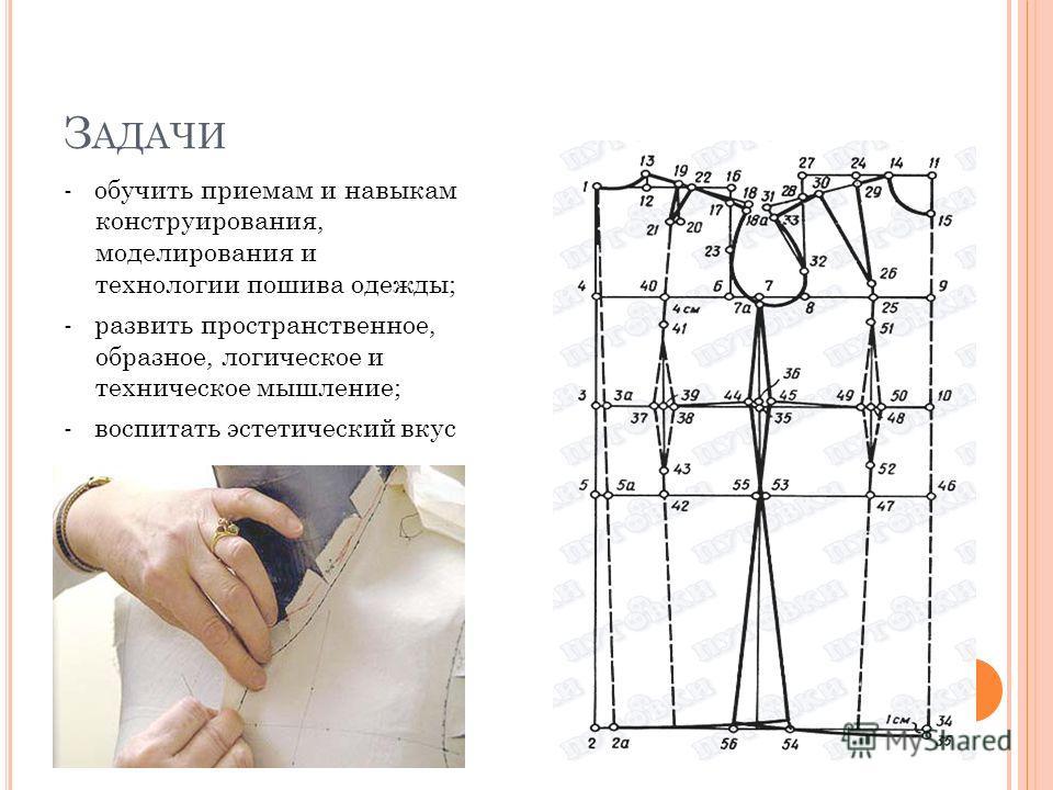З АДАЧИ - обучить приемам и навыкам конструирования, моделирования и технологии пошива одежды; - развить пространственное, образное, логическое и техническое мышление; - воспитать эстетический вкус