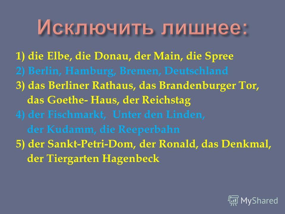 1) die Elbe, die Donau, der Main, die Spree 2) Berlin, Hamburg, Bremen, Deutschland 3) das Berliner Rathaus, das Brandenburger Tor, das Goethe- Haus, der Reichstag 4) der Fischmarkt, Unter den Linden, der Kudamm, die Reeperbahn 5) der Sankt-Petri-Dom