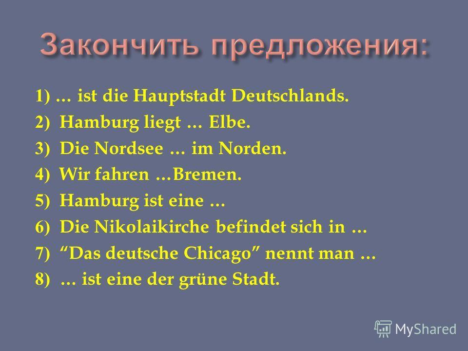 1) … ist die Hauptstadt Deutschlands. 2) Hamburg liegt … Elbe. 3) Die Nordsee … im Norden. 4) Wir fahren …Bremen. 5) Hamburg ist eine … 6) Die Nikolaikirche befindet sich in … 7) Das deutsche Chicago nennt man … 8) … ist eine der grüne Stadt.