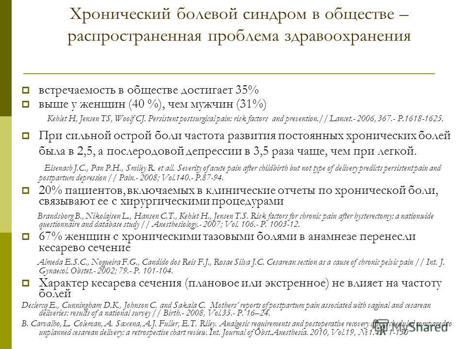 встречаемость в обществе достигает 35% выше у женщин (40 %), чем мужчин (31%) Kehlet H, Jensen TS, Woolf CJ. Persistent postsurgical pain: risk factors and prevention.// Lancet.- 2006, 367.- P.1618-1625. При сильной острой боли частота развития посто