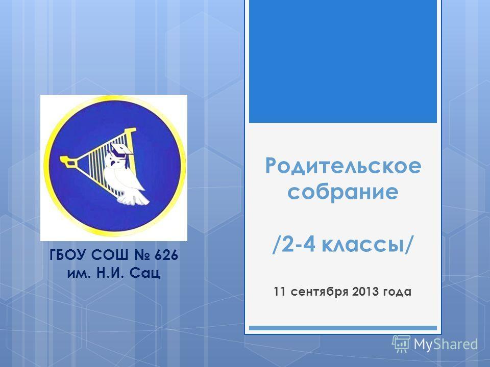 Родительское собрание /2-4 классы/ 11 сентября 2013 года ГБОУ СОШ 626 им. Н.И. Сац