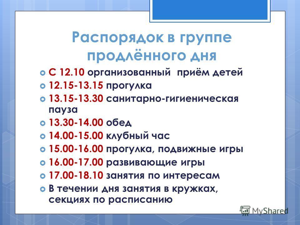 Распорядок в группе продлённого дня С 12.10 организованный приём детей 12.15-13.15 прогулка 13.15-13.30 санитарно-гигиеническая пауза 13.30-14.00 обед 14.00-15.00 клубный час 15.00-16.00 прогулка, подвижные игры 16.00-17.00 развивающие игры 17.00-18.