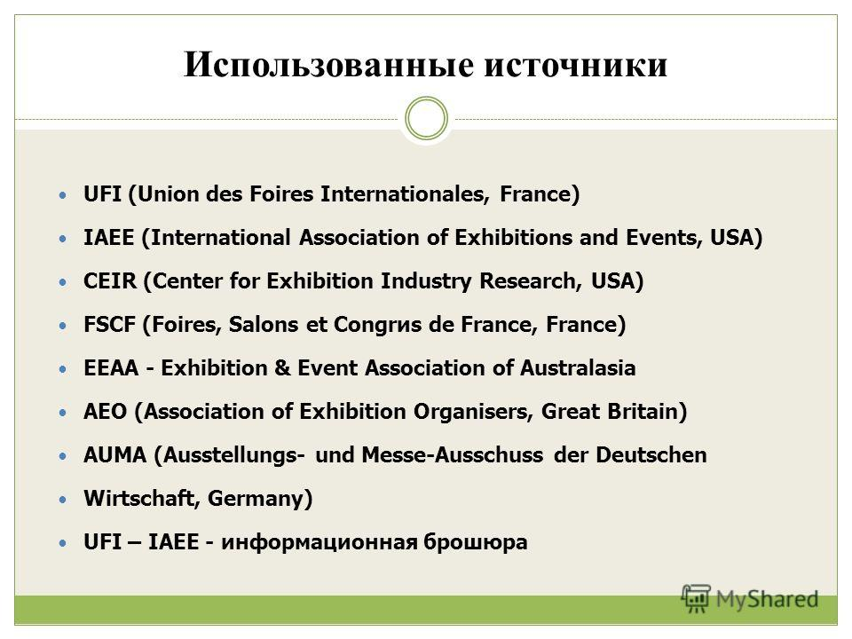 Использованные источники UFI (Union des Foires Internationales, France) IAEE (International Association of Exhibitions and Events, USA) CEIR (Center for Exhibition Industry Research, USA) FSCF (Foires, Salons et Congrиs de France, France) EEAA - Exhi