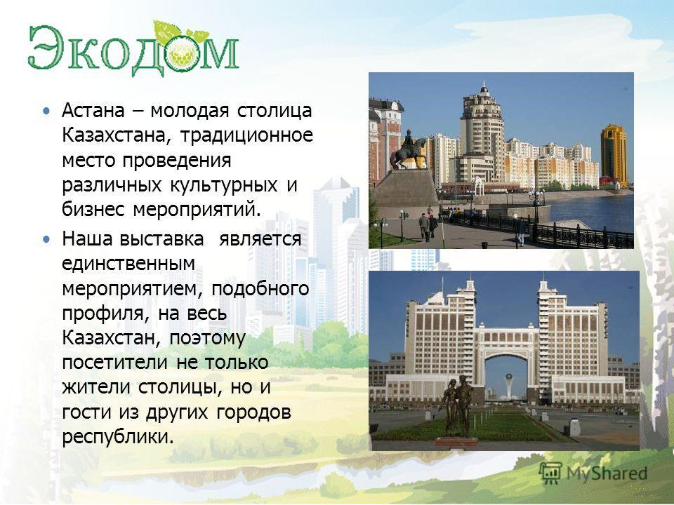 Астана – молодая столица Казахстана, традиционное место проведения различных культурных и бизнес мероприятий. Наша выставка является единственным мероприятием, подобного профиля, на весь Казахстан, поэтому посетители не только жители столицы, но и го
