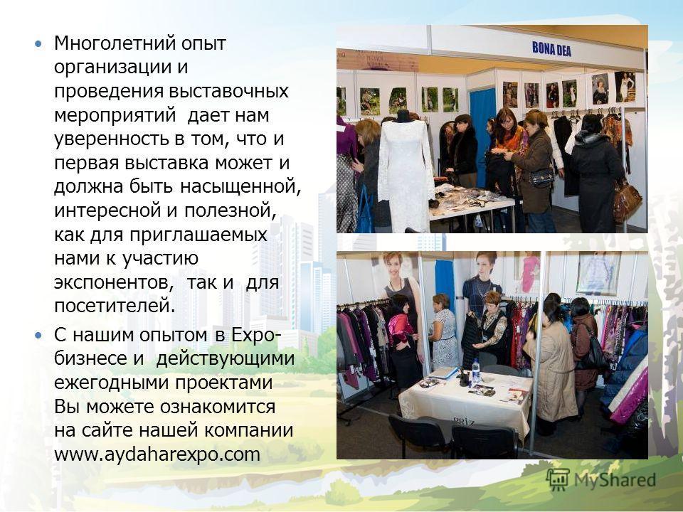 Многолетний опыт организации и проведения выставочных мероприятий дает нам уверенность в том, что и первая выставка может и должна быть насыщенной, интересной и полезной, как для приглашаемых нами к участию экспонентов, так и для посетителей. С нашим
