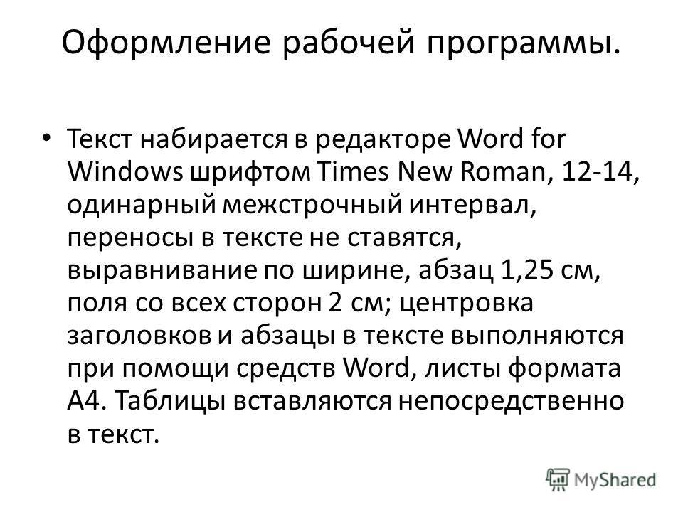 Оформление рабочей программы. Текст набирается в редакторе Word for Windows шрифтом Times New Roman, 12-14, одинарный межстрочный интервал, переносы в тексте не ставятся, выравнивание по ширине, абзац 1,25 см, поля со всех сторон 2 см; центровка заго