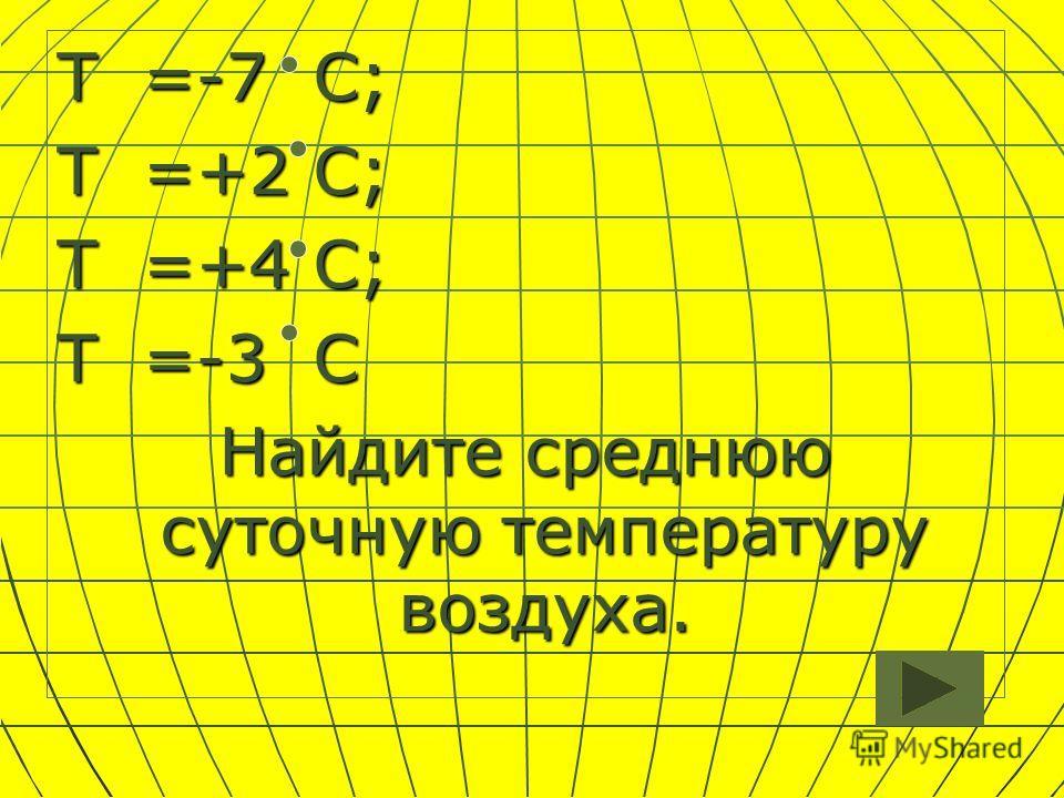Т =-7 С; Т =+2 С; Т =+4 С; Т =-3 С Найдите среднюю суточную температуру воздуха.