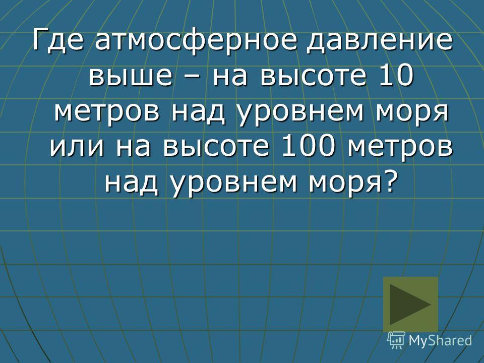 Где атмосферное давление выше – на высоте 10 метров над уровнем моря или на высоте 100 метров над уровнем моря?