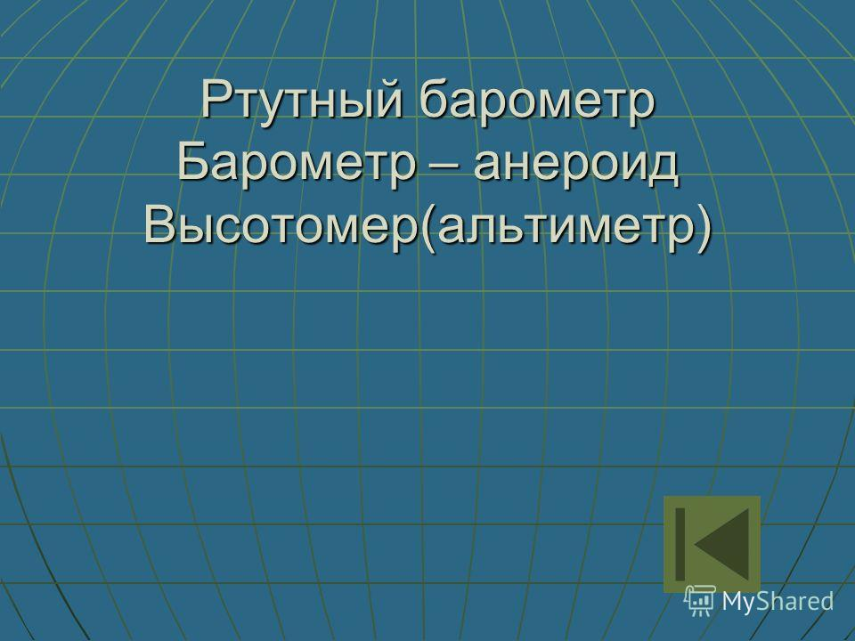 Ртутный барометр Барометр – анероид Высотомер(альтиметр)