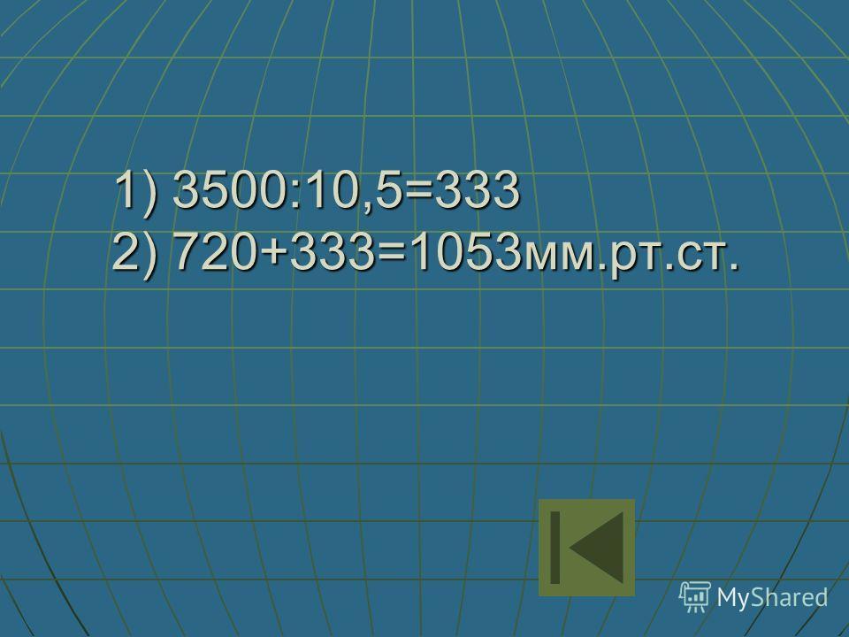 1) 3500:10,5=333 2) 720+333=1053мм.рт.ст.
