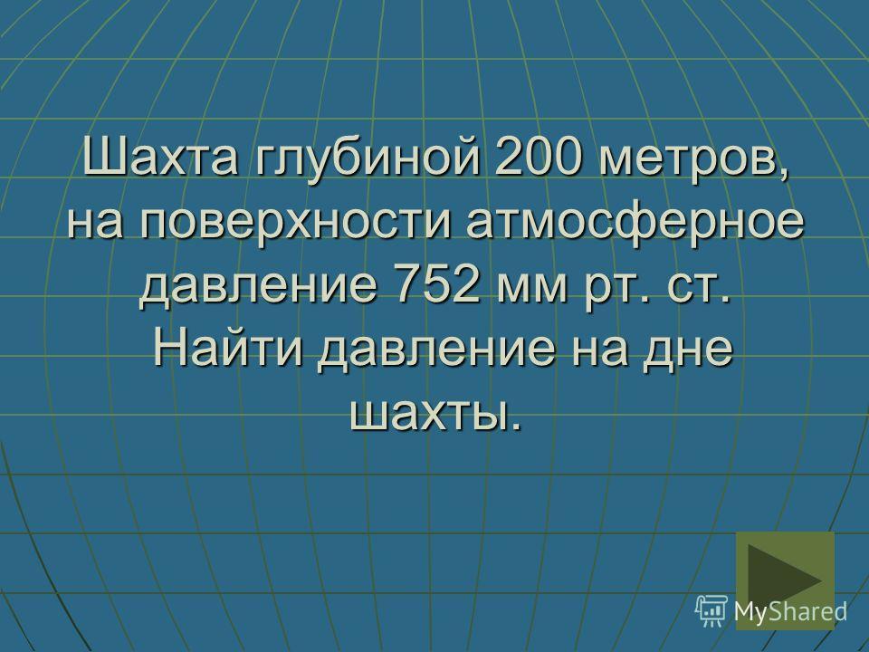 Шахта глубиной 200 метров, на поверхности атмосферное давление 752 мм рт. ст. Найти давление на дне шахты.