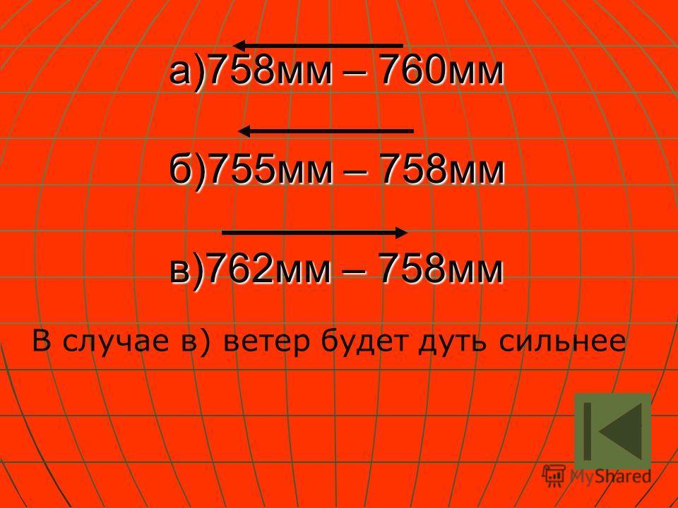 а)758мм – 760мм б)755мм – 758мм в)762мм – 758мм В случае в) ветер будет дуть сильнее