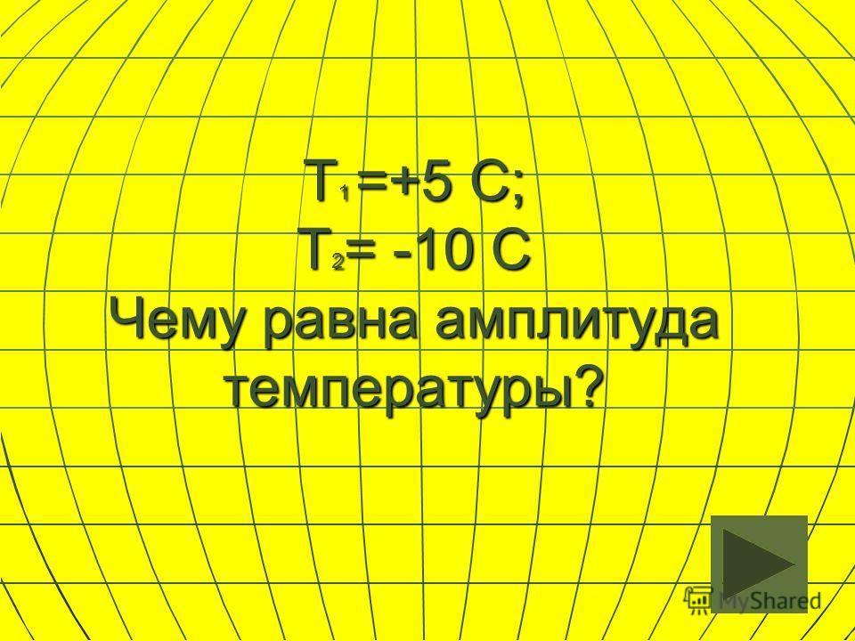 T 1 =+5 С; Т 2 = -10 С Чему равна амплитуда температуры?