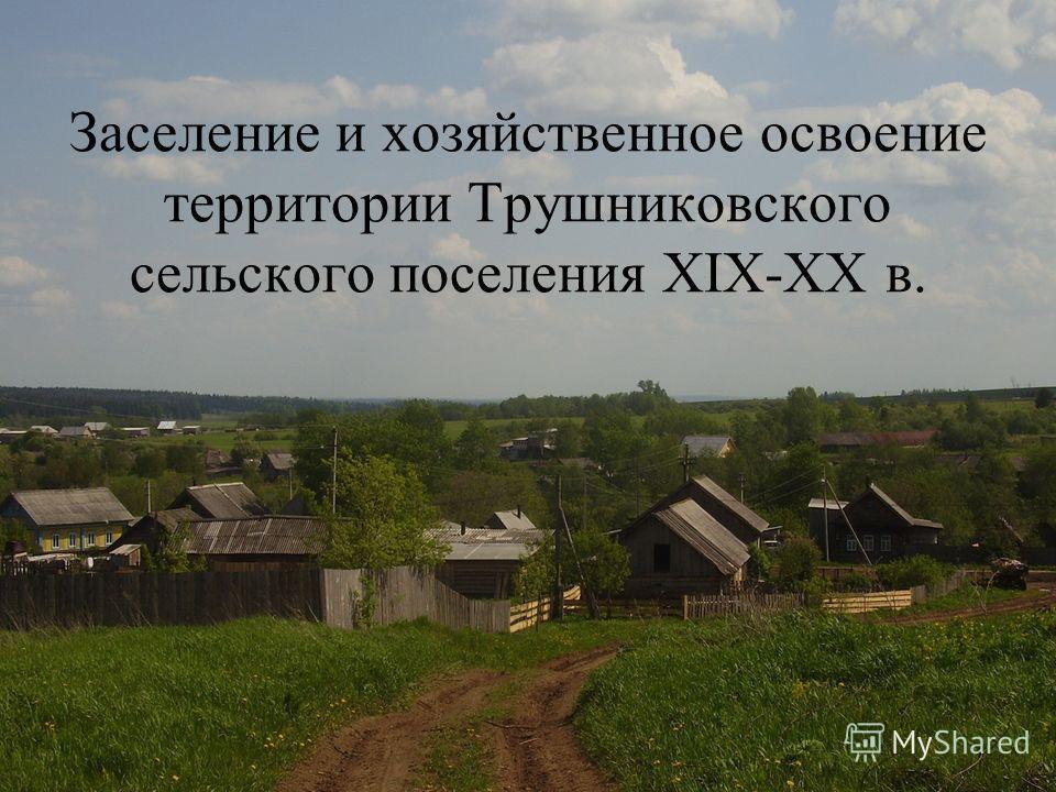 Заселение и хозяйственное освоение территории Трушниковского сельского поселения XIX-XX в.