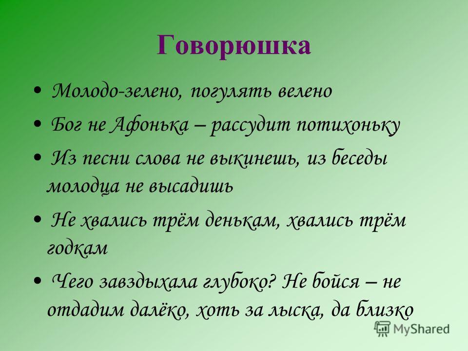 Говорюшка Молодо-зелено, погулять велено Бог не Афонька – рассудит потихоньку Из песни слова не выкинешь, из беседы молодца не высадишь Не хвались трём денькам, хвались трём годкам Чего завздыхала глубоко? Не бойся – не отдадим далёко, хоть за лыска,