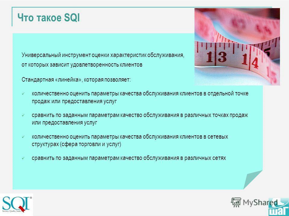 Что такое SQI Универсальный инструмент оценки характеристик обслуживания, от которых зависит удовлетворенность клиентов Стандартная «линейка», которая позволяет: количественно оценить параметры качества обслуживания клиентов в отдельной точке продаж