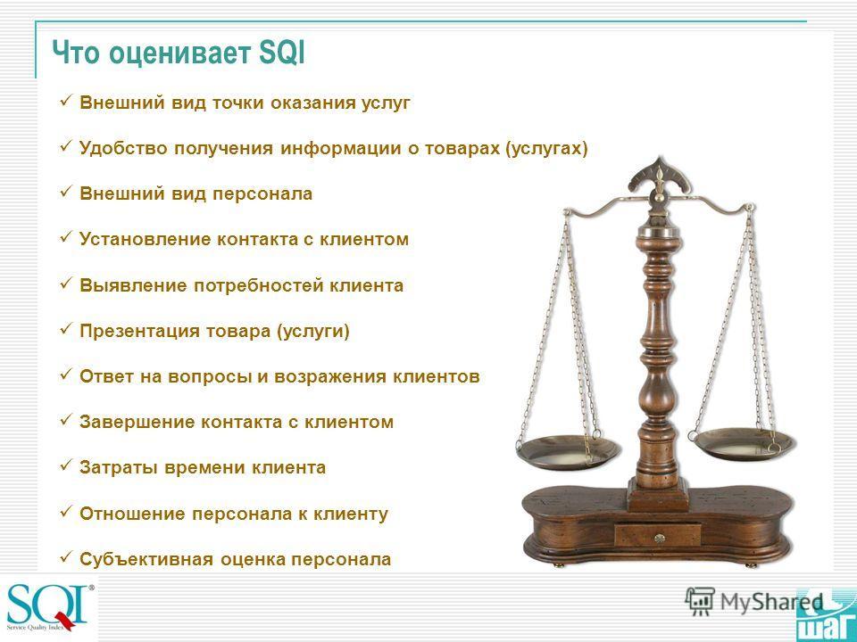 Что оценивает SQI Внешний вид точки оказания услуг Удобство получения информации о товарах (услугах) Внешний вид персонала Установление контакта с клиентом Выявление потребностей клиента Презентация товара (услуги) Ответ на вопросы и возражения клиен