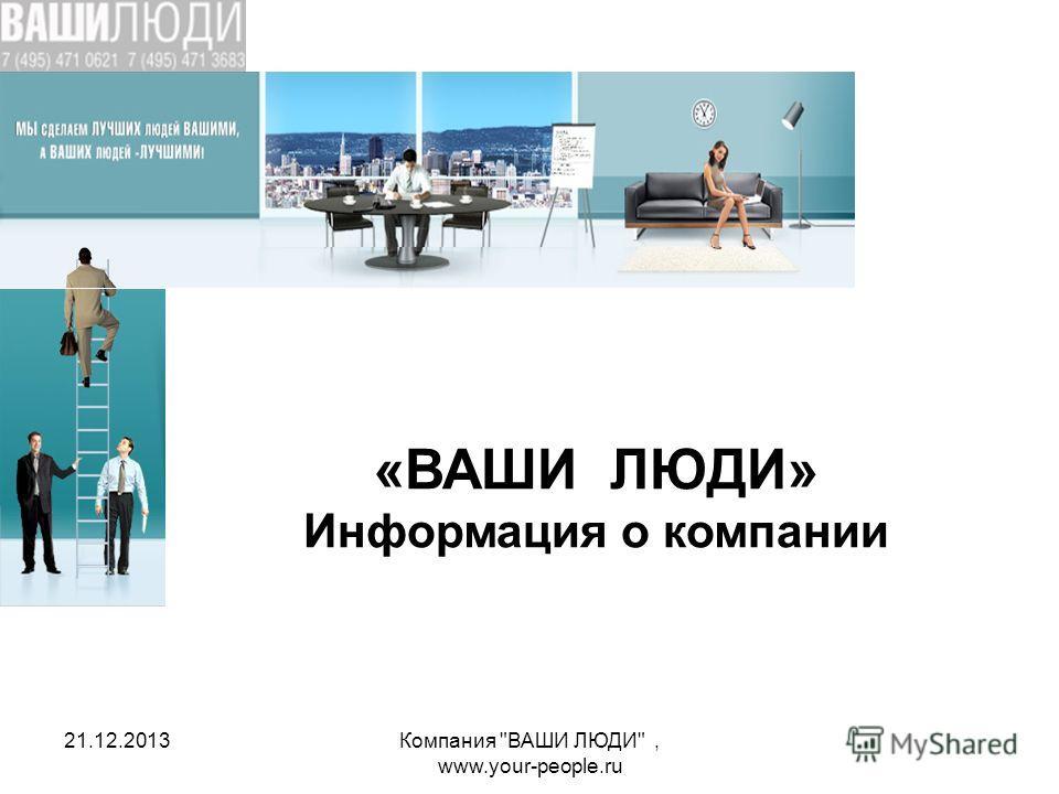 21.12.2013Компания ВАШИ ЛЮДИ, www.your-people.ru «ВАШИ ЛЮДИ» Информация о компании