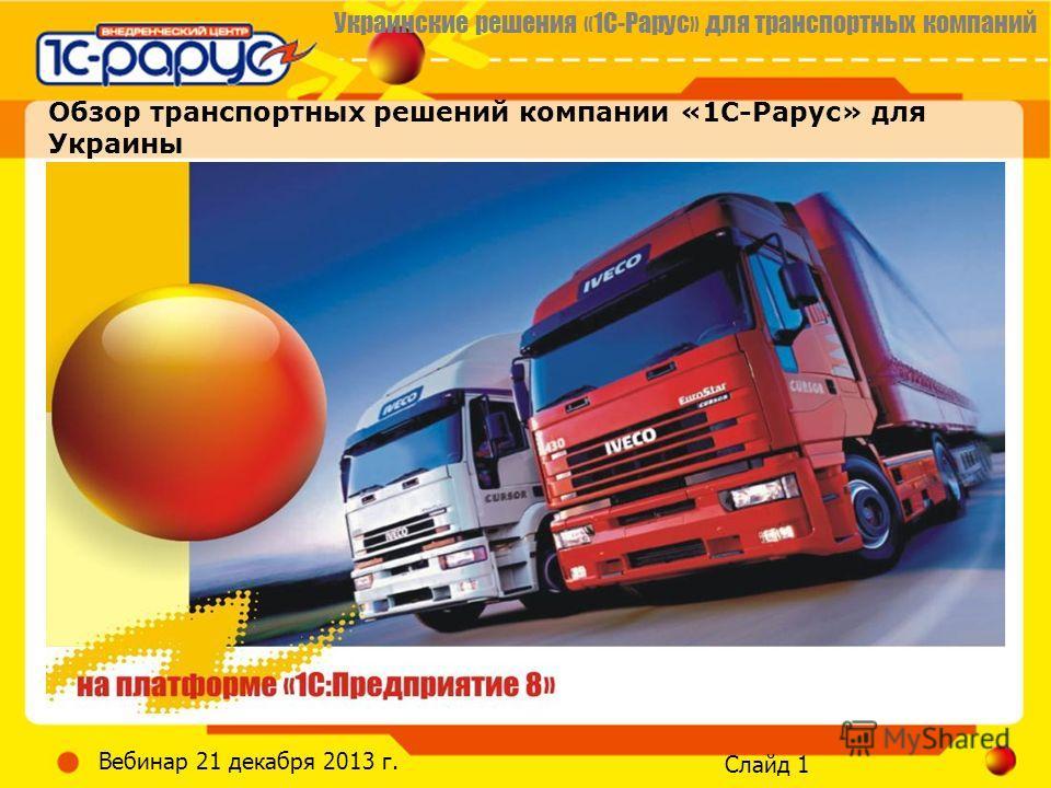 Украинские решения «1С-Рарус» для транспортных компаний Слайд 1 Вебинар 21 декабря 2013 г. Обзор транспортных решений компании «1С-Рарус» для Украины