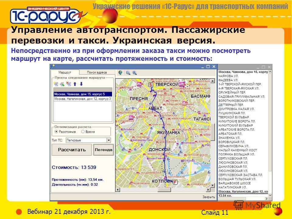 Украинские решения «1С-Рарус» для транспортных компаний Слайд 11 Вебинар 21 декабря 2013 г. Управление автотранспортом. Пассажирские перевозки и такси. Украинская версия. Непосредственно из при оформлении заказа такси можно посмотреть маршрут на карт