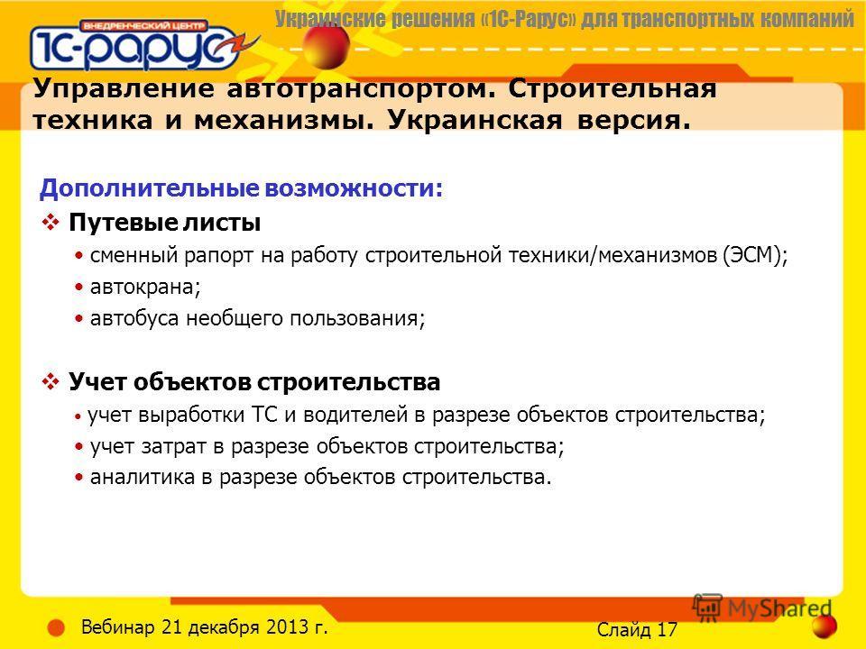 Украинские решения «1С-Рарус» для транспортных компаний Слайд 17 Вебинар 21 декабря 2013 г. Управление автотранспортом. Строительная техника и механизмы. Украинская версия. Дополнительные возможности: Путевые листы сменный рапорт на работу строительн