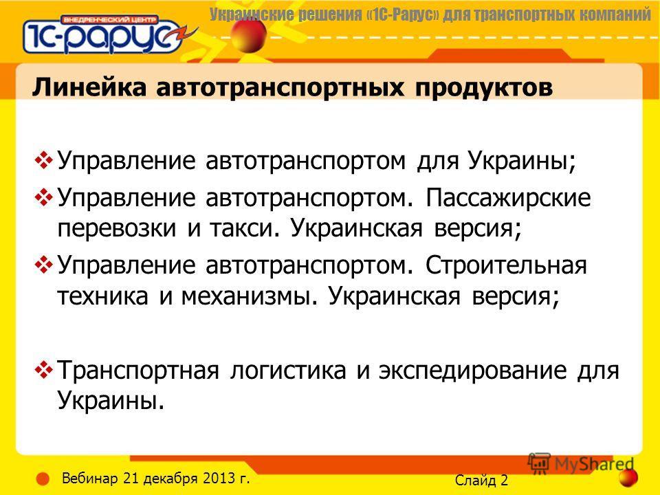 Украинские решения «1С-Рарус» для транспортных компаний Слайд 2 Вебинар 21 декабря 2013 г. Управление автотранспортом для Украины; Управление автотранспортом. Пассажирские перевозки и такси. Украинская версия; Управление автотранспортом. Строительная