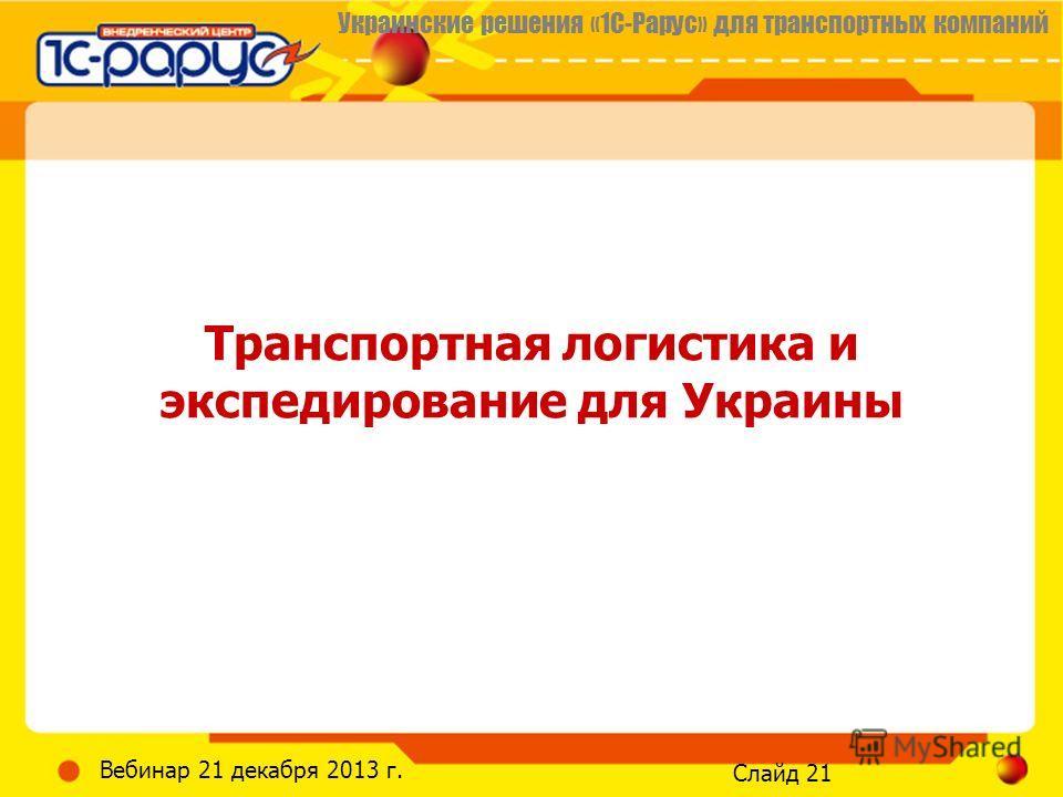 Украинские решения «1С-Рарус» для транспортных компаний Слайд 21 Вебинар 21 декабря 2013 г. Транспортная логистика и экспедирование для Украины