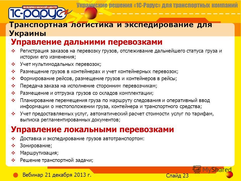 Украинские решения «1С-Рарус» для транспортных компаний Слайд 23 Вебинар 21 декабря 2013 г. Транспортная логистика и экспедирование для Украины Управление дальними перевозками Регистрация заказов на перевозку грузов, отслеживание дальнейшего статуса