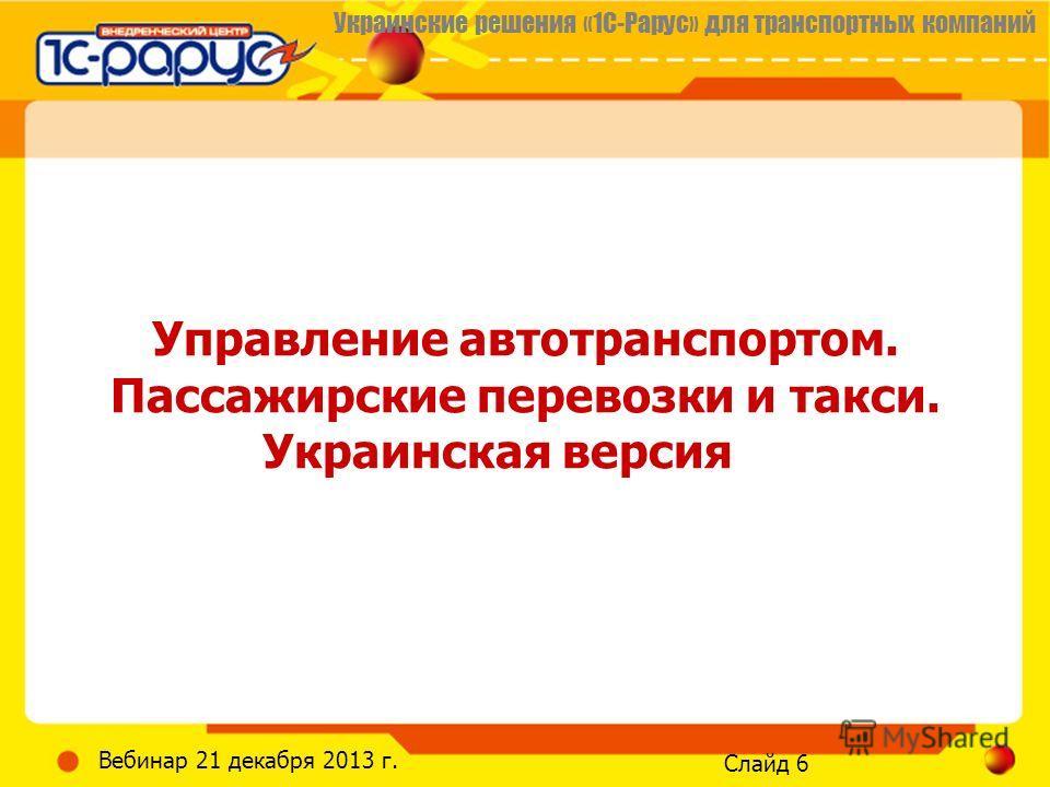 Украинские решения «1С-Рарус» для транспортных компаний Слайд 6 Вебинар 21 декабря 2013 г. Управление автотранспортом. Пассажирские перевозки и такси. Украинская версия