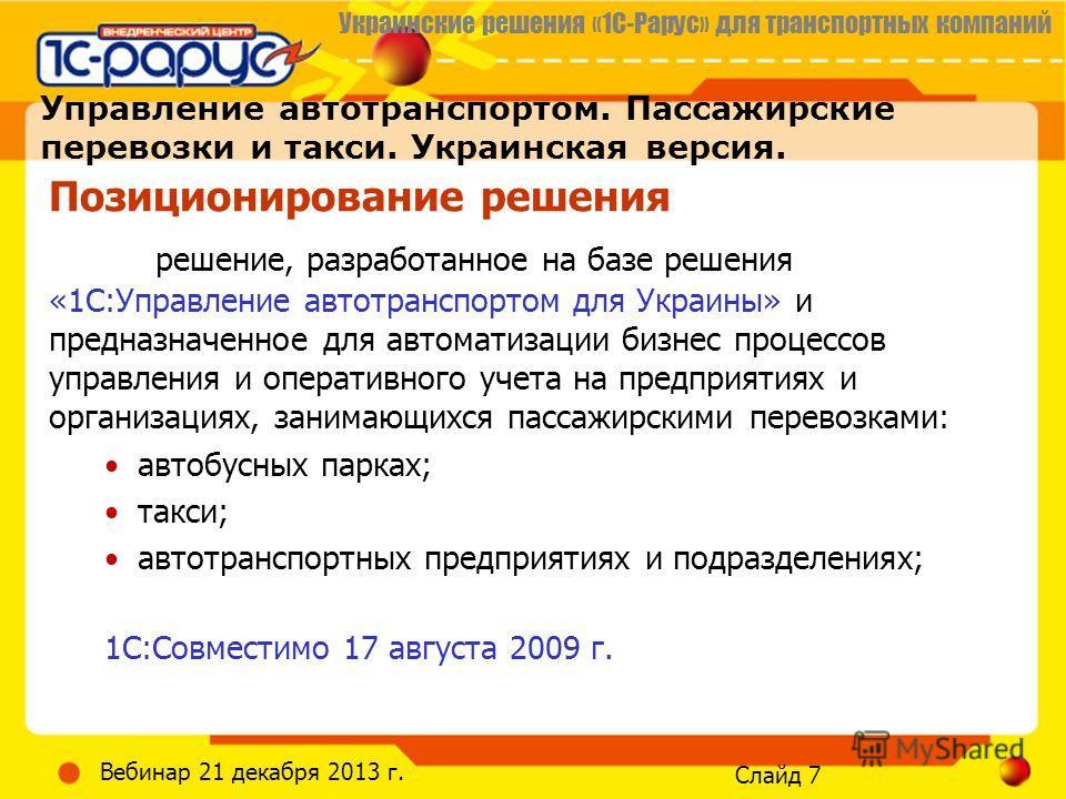 Украинские решения «1С-Рарус» для транспортных компаний Слайд 7 Вебинар 21 декабря 2013 г. Управление автотранспортом. Пассажирские перевозки и такси. Украинская версия. Позиционирование решения решение, разработанное на базе решения «1С:Управление а