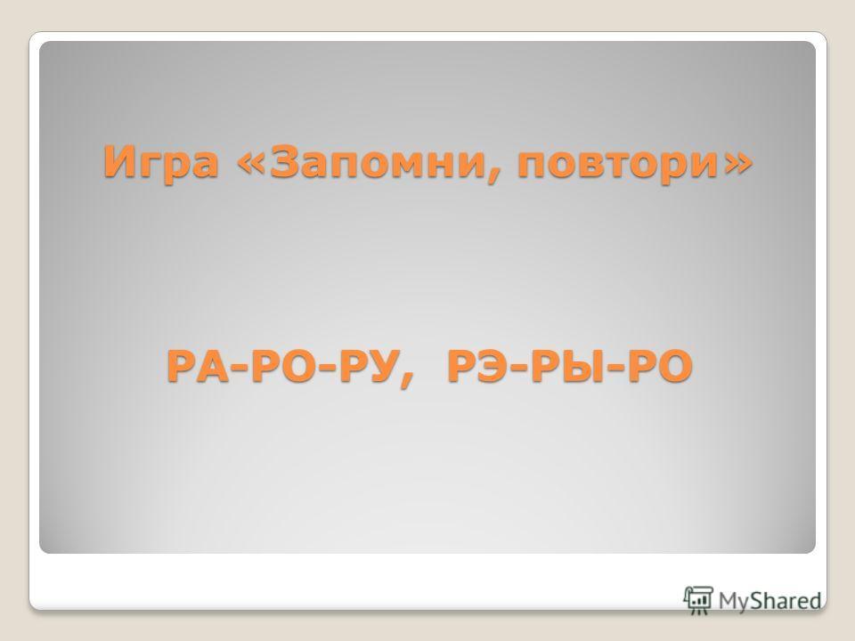 Игра «Запомни, повтори» РА-РО-РУ, РЭ-РЫ-РО