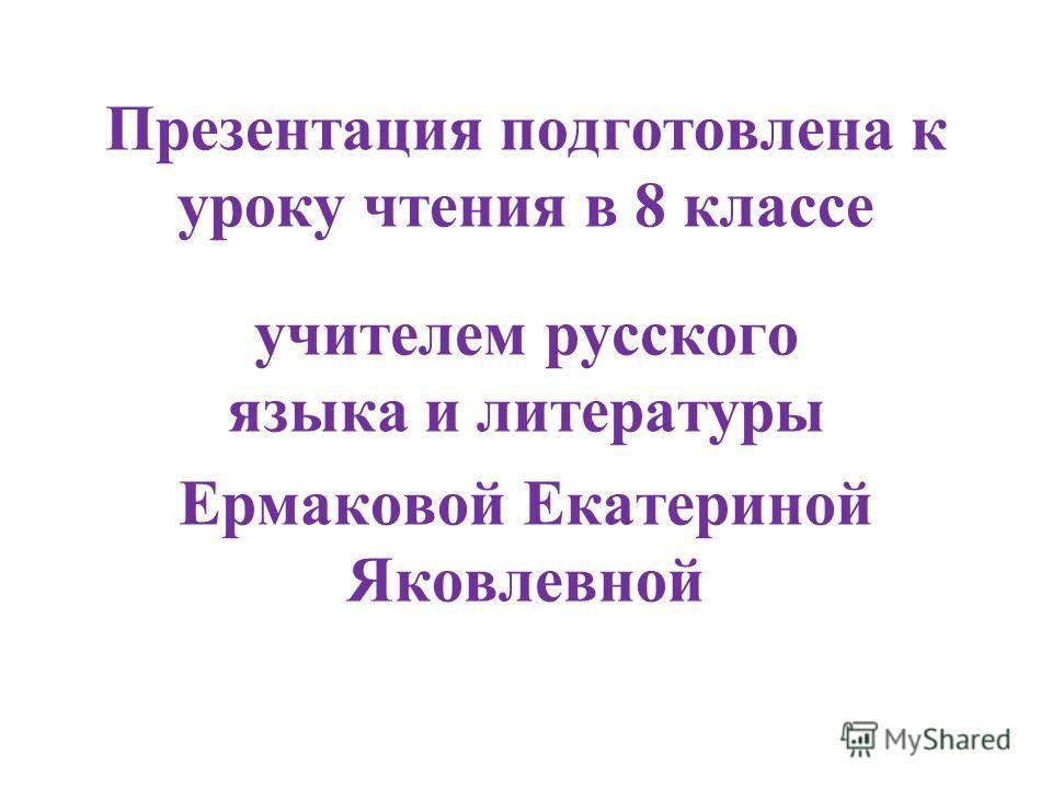 Презентация подготовлена к уроку чтения в 8 классе учителем русского языка и литературы Ермаковой Екатериной Яковлевной