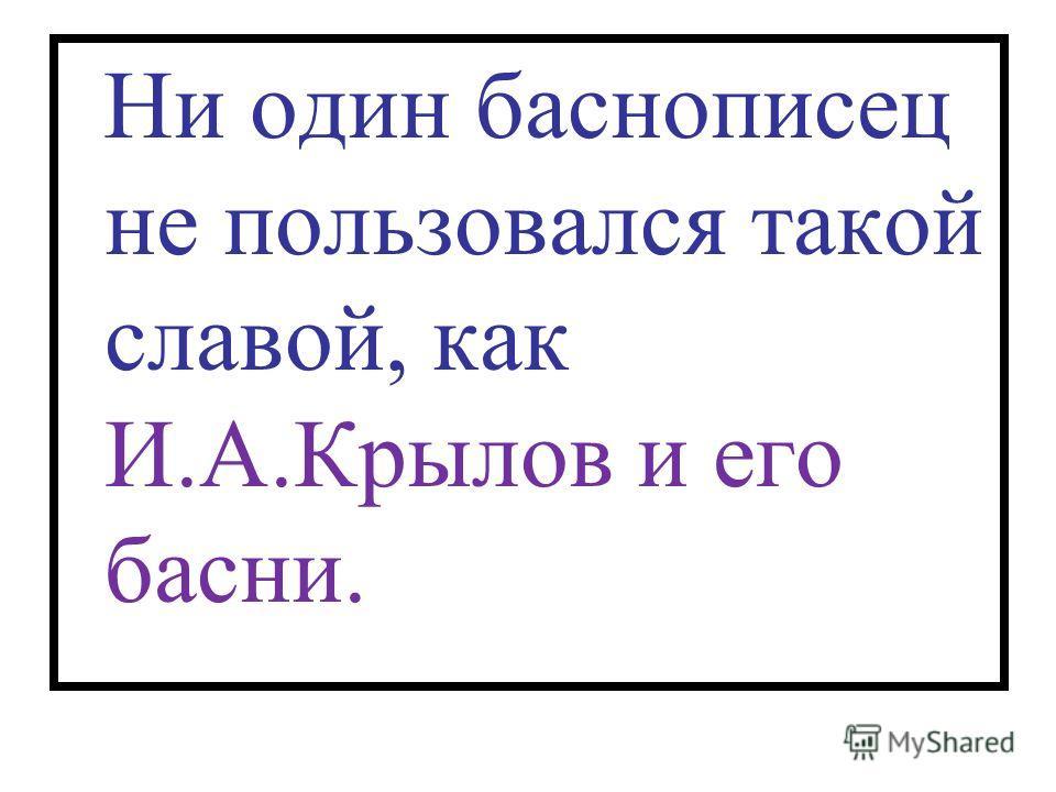 Ни один баснописец не пользовался такой славой, как И.А.Крылов и его басни.