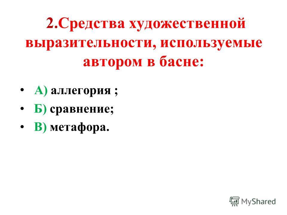 2.Средства художественной выразительности, используемые автором в басне: А) аллегория ; Б) сравнение; В) метафора.