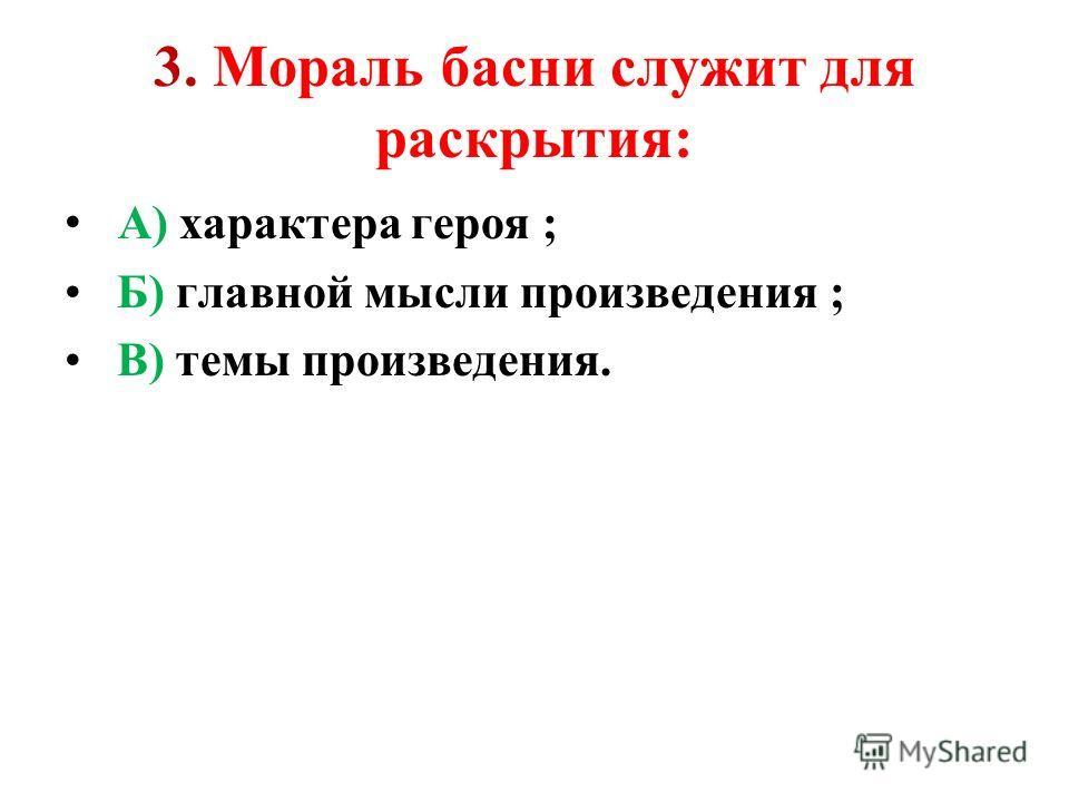 3. Мораль басни служит для раскрытия: А) характера героя ; Б) главной мысли произведения ; В) темы произведения.